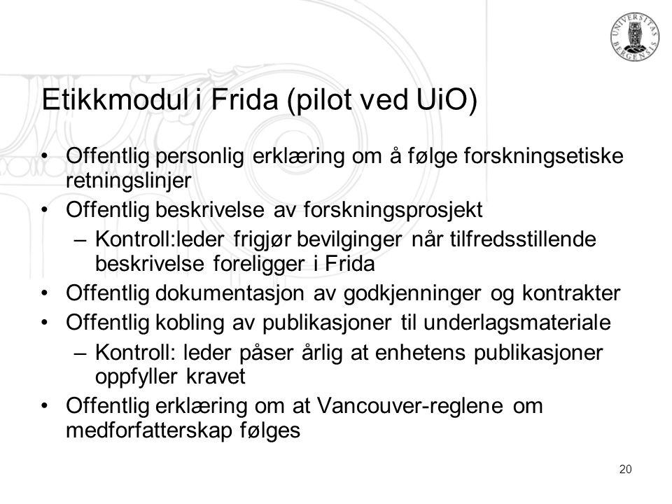 20 Etikkmodul i Frida (pilot ved UiO) Offentlig personlig erklæring om å følge forskningsetiske retningslinjer Offentlig beskrivelse av forskningsprosjekt –Kontroll:leder frigjør bevilginger når tilfredsstillende beskrivelse foreligger i Frida Offentlig dokumentasjon av godkjenninger og kontrakter Offentlig kobling av publikasjoner til underlagsmateriale –Kontroll: leder påser årlig at enhetens publikasjoner oppfyller kravet Offentlig erklæring om at Vancouver-reglene om medforfatterskap følges
