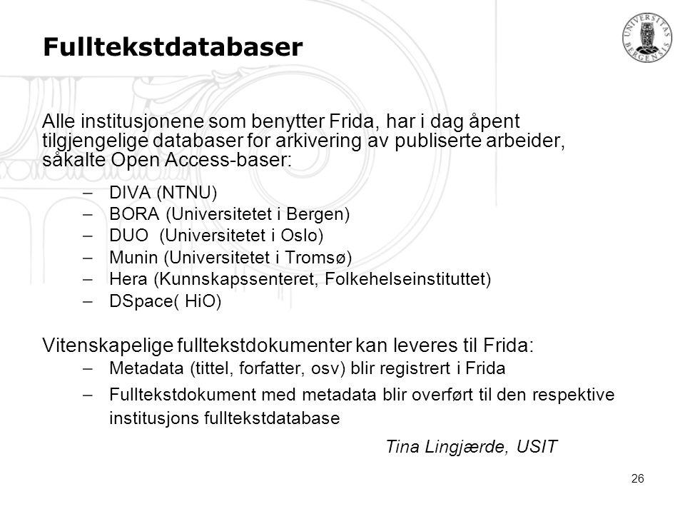 26 Fulltekstdatabaser Alle institusjonene som benytter Frida, har i dag åpent tilgjengelige databaser for arkivering av publiserte arbeider, såkalte Open Access-baser: –DIVA (NTNU) –BORA (Universitetet i Bergen) –DUO (Universitetet i Oslo) –Munin (Universitetet i Tromsø) –Hera (Kunnskapssenteret, Folkehelseinstituttet) –DSpace( HiO) Vitenskapelige fulltekstdokumenter kan leveres til Frida: –Metadata (tittel, forfatter, osv) blir registrert i Frida –Fulltekstdokument med metadata blir overført til den respektive institusjons fulltekstdatabase Tina Lingjærde, USIT