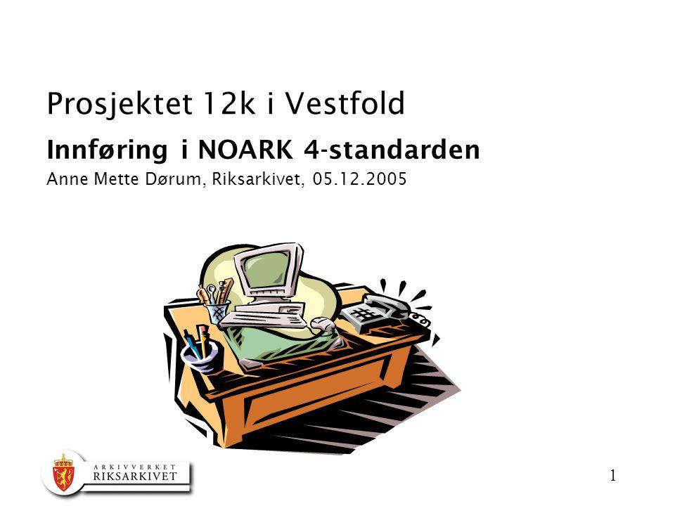 1 Prosjektet 12k i Vestfold Innføring i NOARK 4-standarden Anne Mette Dørum, Riksarkivet, 05.12.2005
