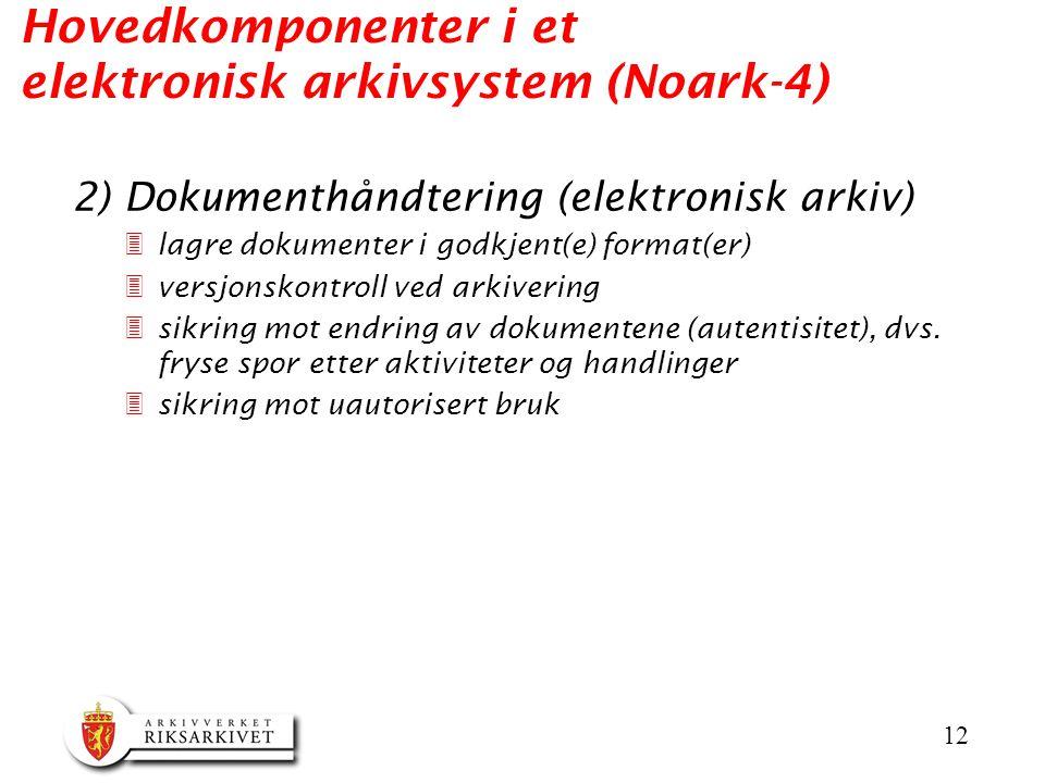 12 Hovedkomponenter i et elektronisk arkivsystem (Noark-4) 2) Dokumenthåndtering (elektronisk arkiv) 3lagre dokumenter i godkjent(e) format(er) 3versjonskontroll ved arkivering 3sikring mot endring av dokumentene (autentisitet), dvs.