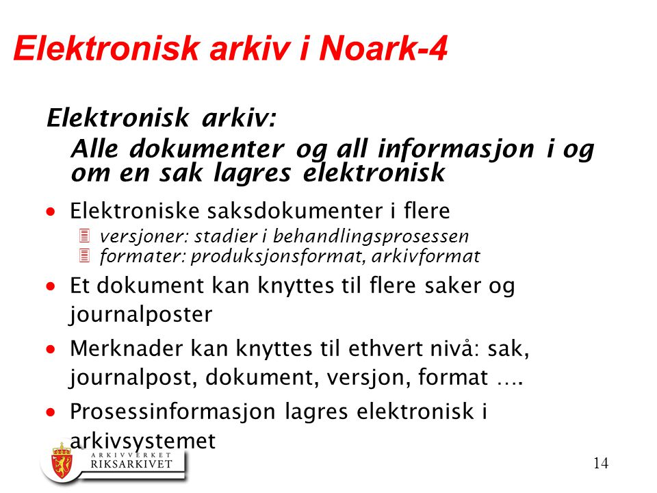 14 Elektronisk arkiv i Noark-4 Elektronisk arkiv: Alle dokumenter og all informasjon i og om en sak lagres elektronisk  Elektroniske saksdokumenter i flere 3versjoner: stadier i behandlingsprosessen 3formater: produksjonsformat, arkivformat  Et dokument kan knyttes til flere saker og journalposter  Merknader kan knyttes til ethvert nivå: sak, journalpost, dokument, versjon, format ….