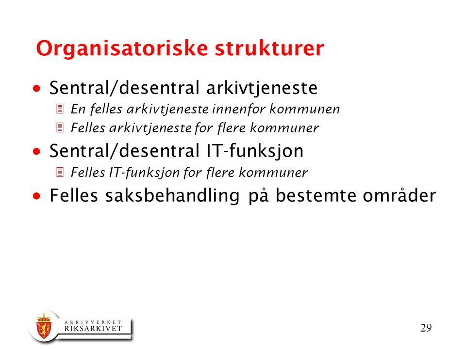 29 Organisatoriske strukturer  Sentral/desentral arkivtjeneste 3En felles arkivtjeneste innenfor kommunen 3Felles arkivtjeneste for flere kommuner  Sentral/desentral IT-funksjon 3Felles IT-funksjon for flere kommuner  Felles saksbehandling på bestemte områder