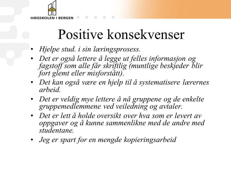 Positive konsekvenser Hjelpe stud. i sin læringsprosess. Det er også lettere å legge ut felles informasjon og fagstoff som alle får skriftlig (muntlig