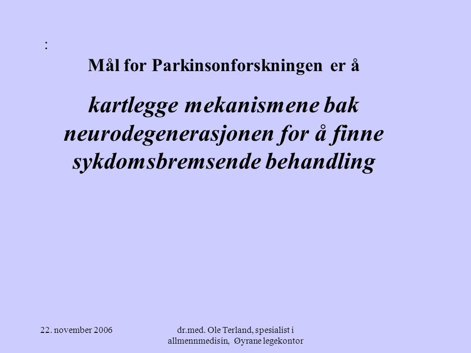 22. november 2006dr.med. Ole Terland, spesialist i allmennmedisin, Øyrane legekontor Parkinsons sykdom Kronisk progredierende neurodegenerativ sykdom