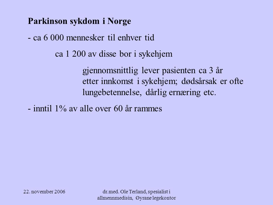22. november 2006dr.med. Ole Terland, spesialist i allmennmedisin, Øyrane legekontor Parkinson sykdom (ofte) snikende og langsom utvikling debuterer m