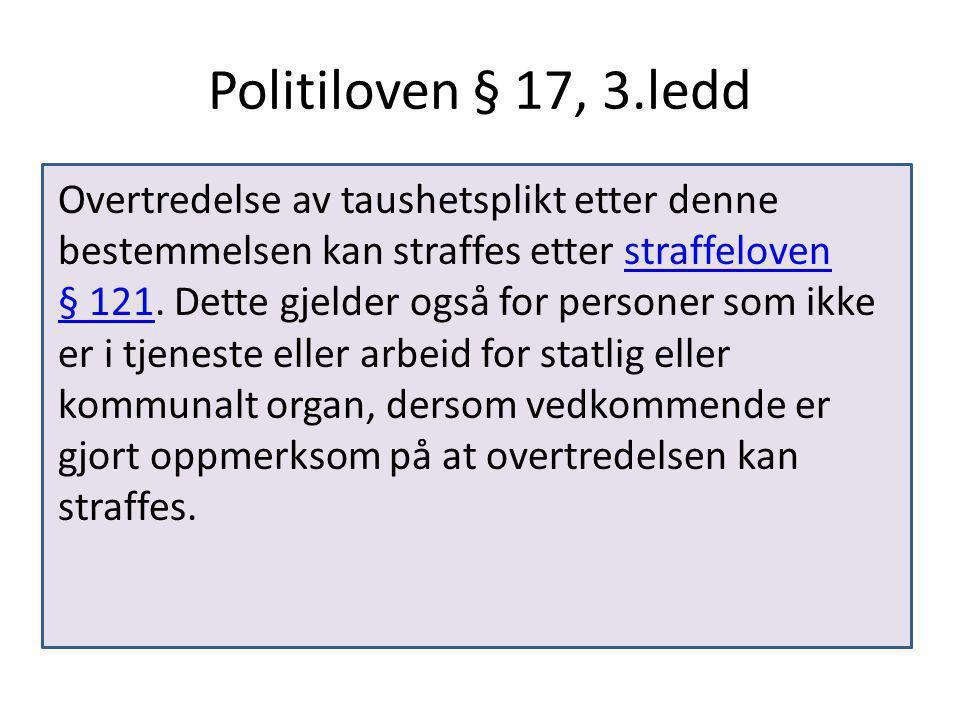 Politiloven § 17, 3.ledd Overtredelse av taushetsplikt etter denne bestemmelsen kan straffes etter straffeloven § 121.