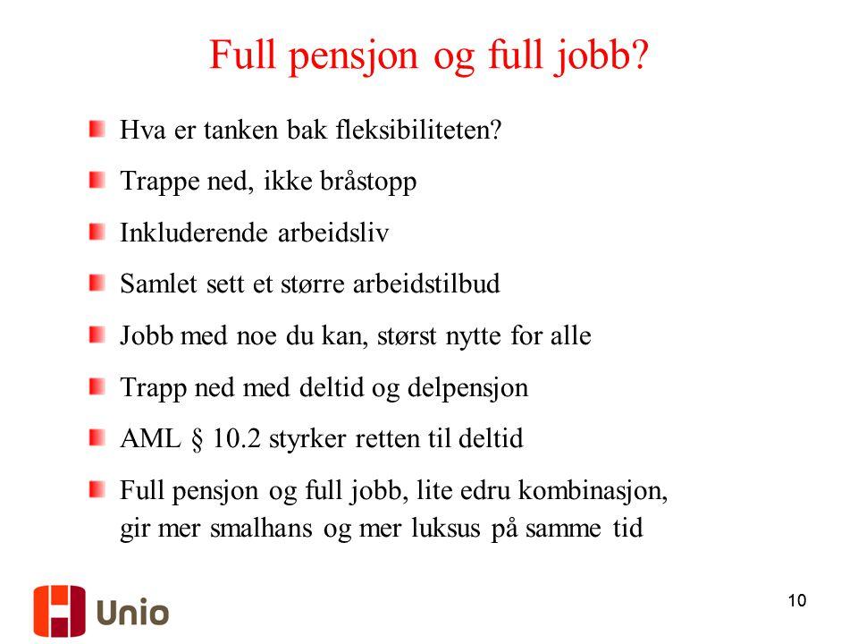 10 Full pensjon og full jobb? Hva er tanken bak fleksibiliteten? Trappe ned, ikke bråstopp Inkluderende arbeidsliv Samlet sett et større arbeidstilbud