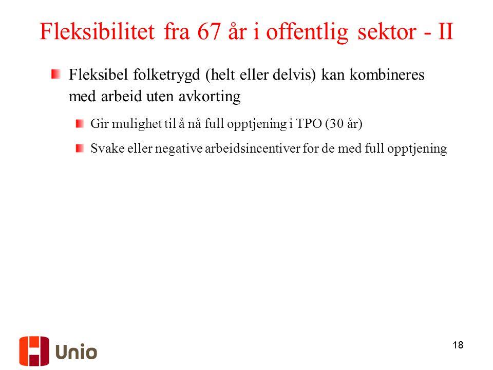 18 Fleksibilitet fra 67 år i offentlig sektor - II Fleksibel folketrygd (helt eller delvis) kan kombineres med arbeid uten avkorting Gir mulighet til