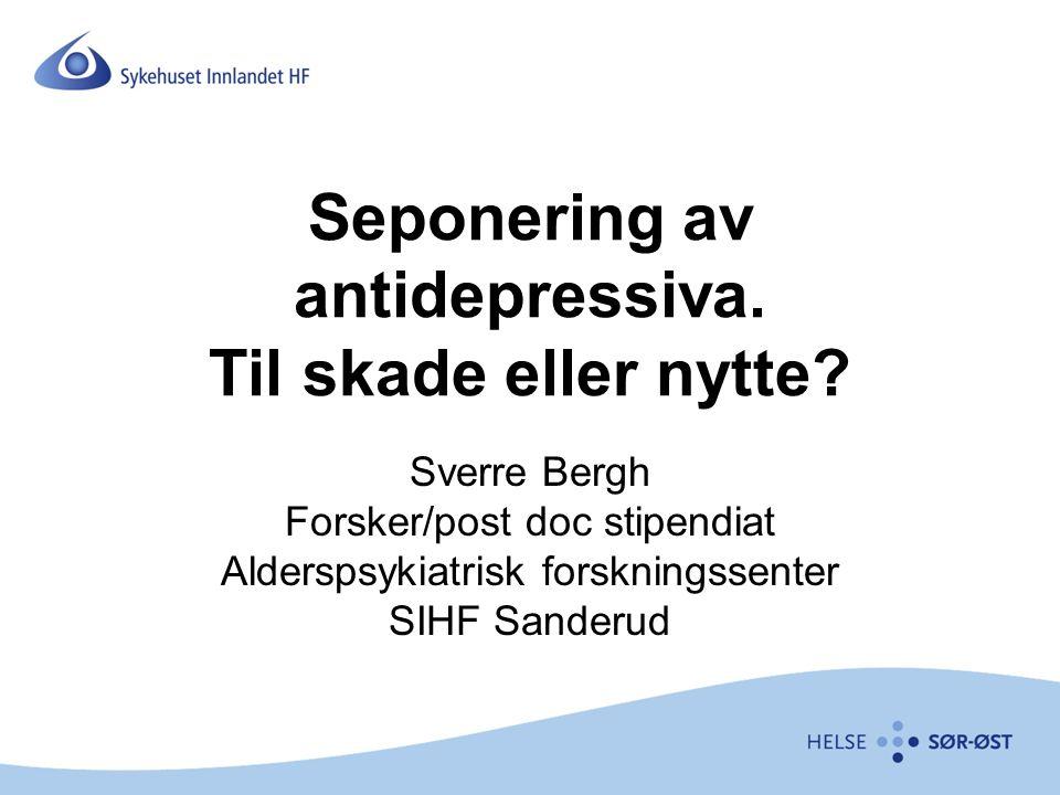 Seponering av antidepressiva. Til skade eller nytte? Sverre Bergh Forsker/post doc stipendiat Alderspsykiatrisk forskningssenter SIHF Sanderud