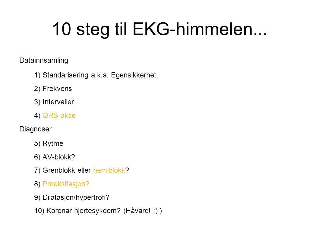 10 steg til EKG-himmelen... Datainnsamling 1) Standarisering a.k.a. Egensikkerhet. 2) Frekvens 3) Intervaller 4) QRS-akse Diagnoser 5) Rytme 6) AV-blo