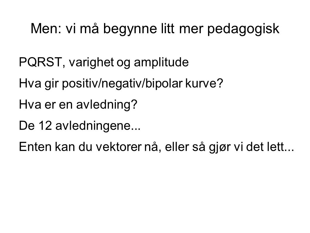 Men: vi må begynne litt mer pedagogisk PQRST, varighet og amplitude Hva gir positiv/negativ/bipolar kurve? Hva er en avledning? De 12 avledningene...