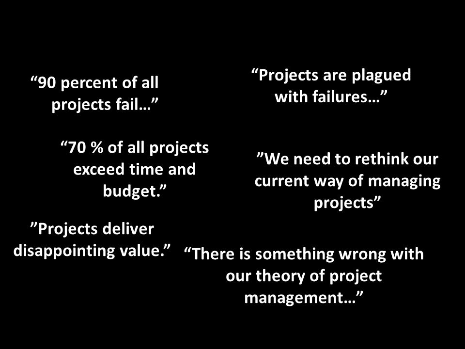 Projects are plagued with failures… 90 percent of all projects fail… There is something wrong with our theory of project management… 70 % of all projects exceed time and budget. Projects deliver disappointing value. We need to rethink our current way of managing projects