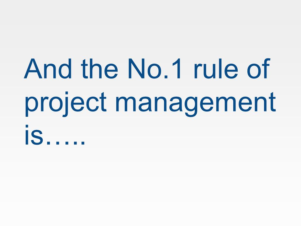 And the No.1 rule of project management is…..