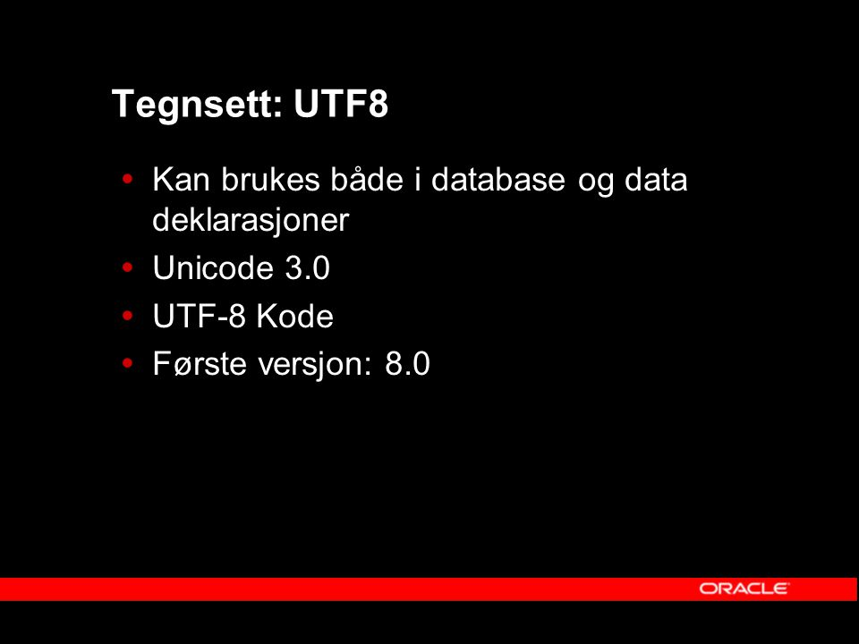 Tegnsett: AL32UTF8  Kun for database  Unicode 3.2 (10g)  Unicode 3.1 (9i)  UTF-8 Kode  Første versjon: Oracle 9.0