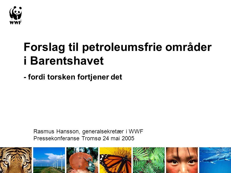 Forslag til petroleumsfrie områder i Barentshavet - fordi torsken fortjener det Rasmus Hansson, generalsekretær i WWF Pressekonferanse Tromsø 24 mai 2