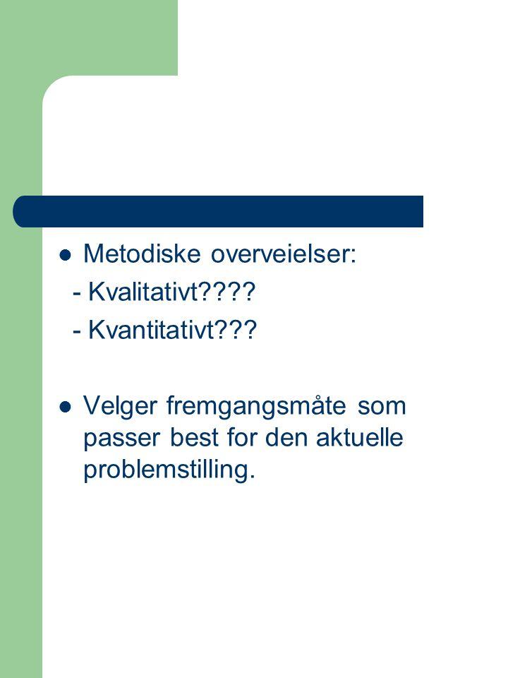 Metodiske overveielser: - Kvalitativt???? - Kvantitativt??? Velger fremgangsmåte som passer best for den aktuelle problemstilling.