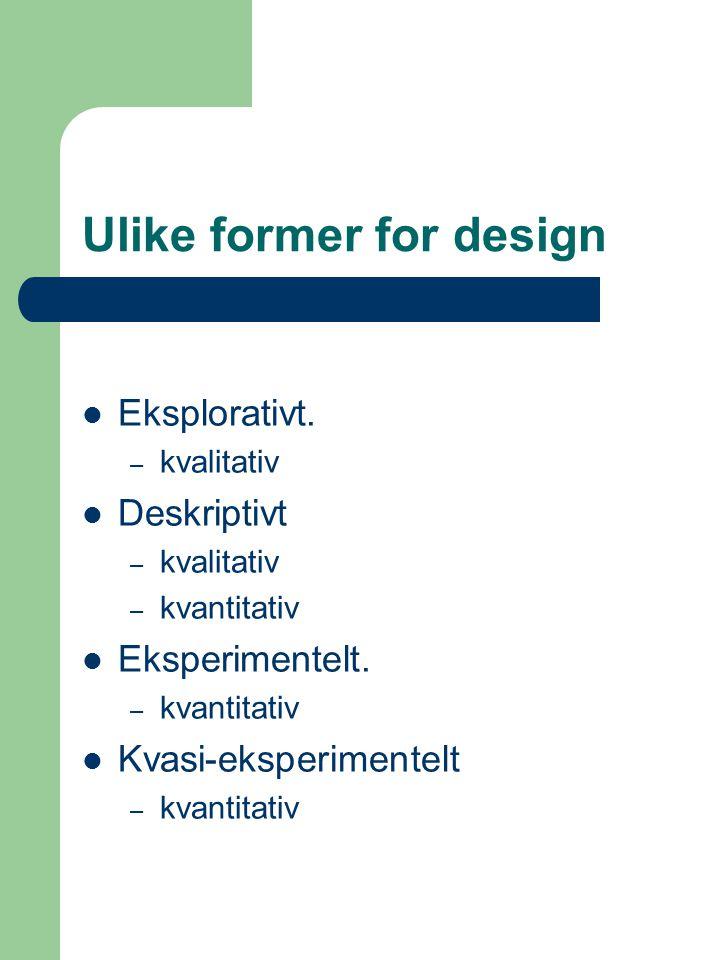 Ulike former for design Eksplorativt. – kvalitativ Deskriptivt – kvalitativ – kvantitativ Eksperimentelt. – kvantitativ Kvasi-eksperimentelt – kvantit