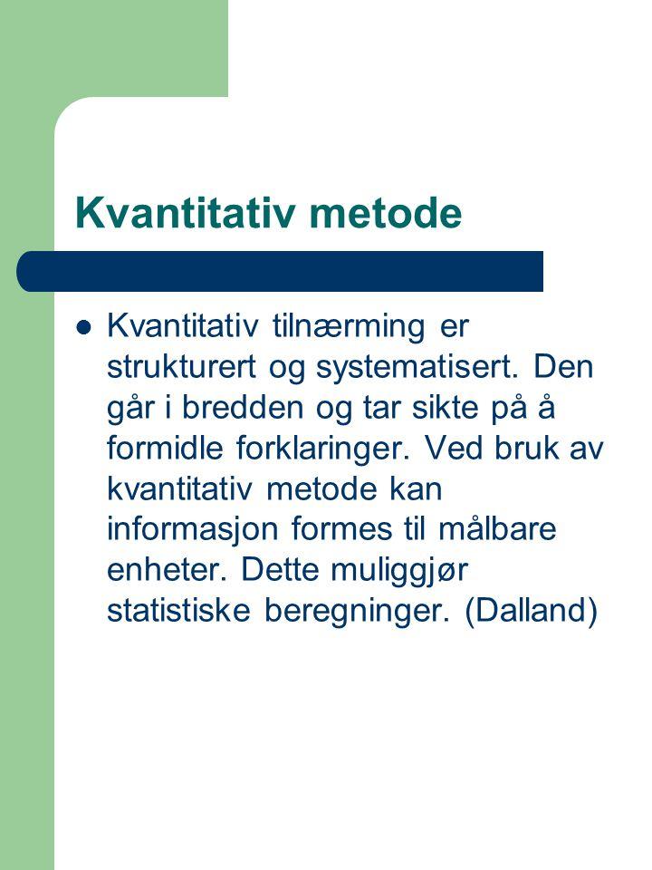 Kvantitativ metode Kvantitativ tilnærming er strukturert og systematisert. Den går i bredden og tar sikte på å formidle forklaringer. Ved bruk av kvan