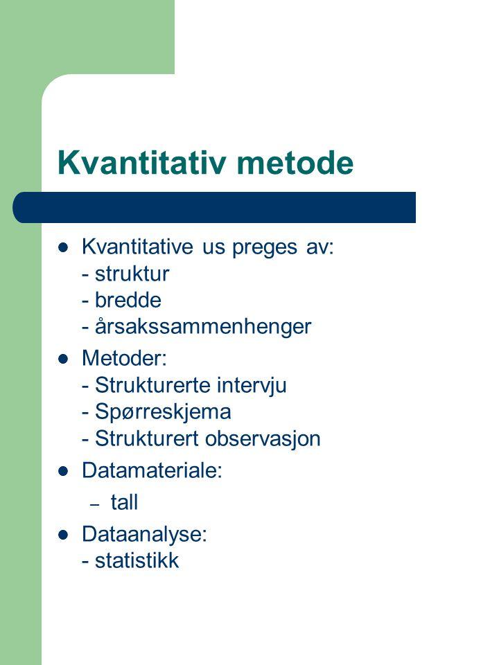 Kvantitativ metode Kvantitative us preges av: - struktur - bredde - årsakssammenhenger Metoder: - Strukturerte intervju - Spørreskjema - Strukturert observasjon Datamateriale: – tall Dataanalyse: - statistikk