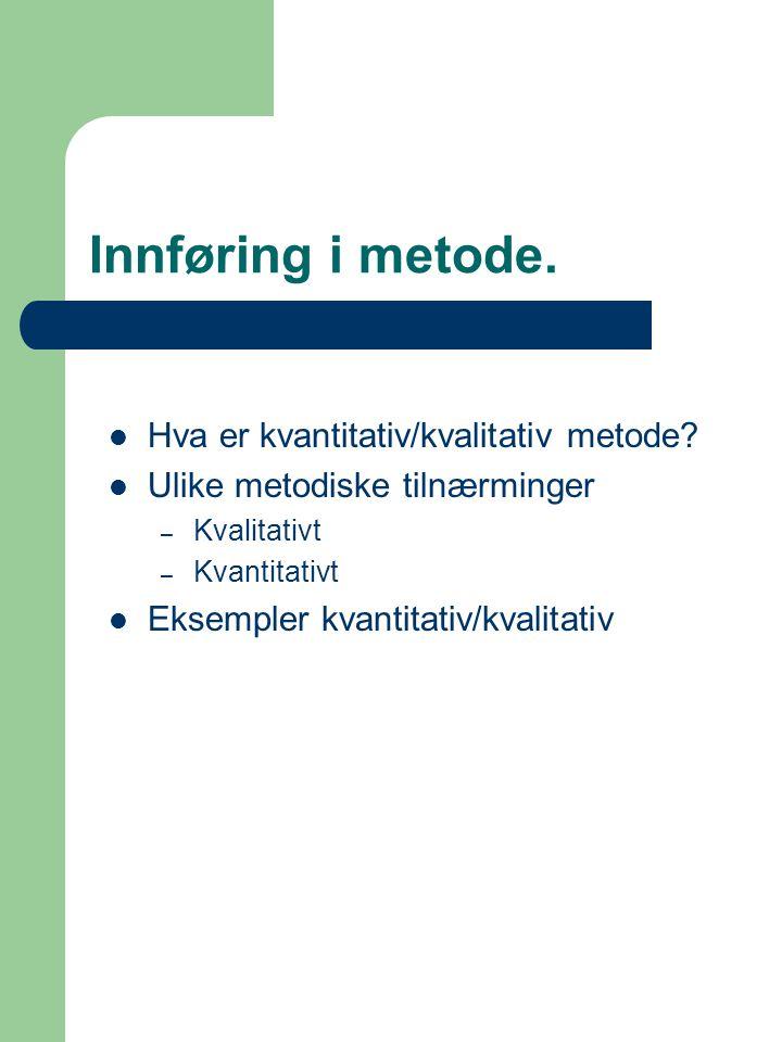 Innføring i metode. Hva er kvantitativ/kvalitativ metode? Ulike metodiske tilnærminger – Kvalitativt – Kvantitativt Eksempler kvantitativ/kvalitativ
