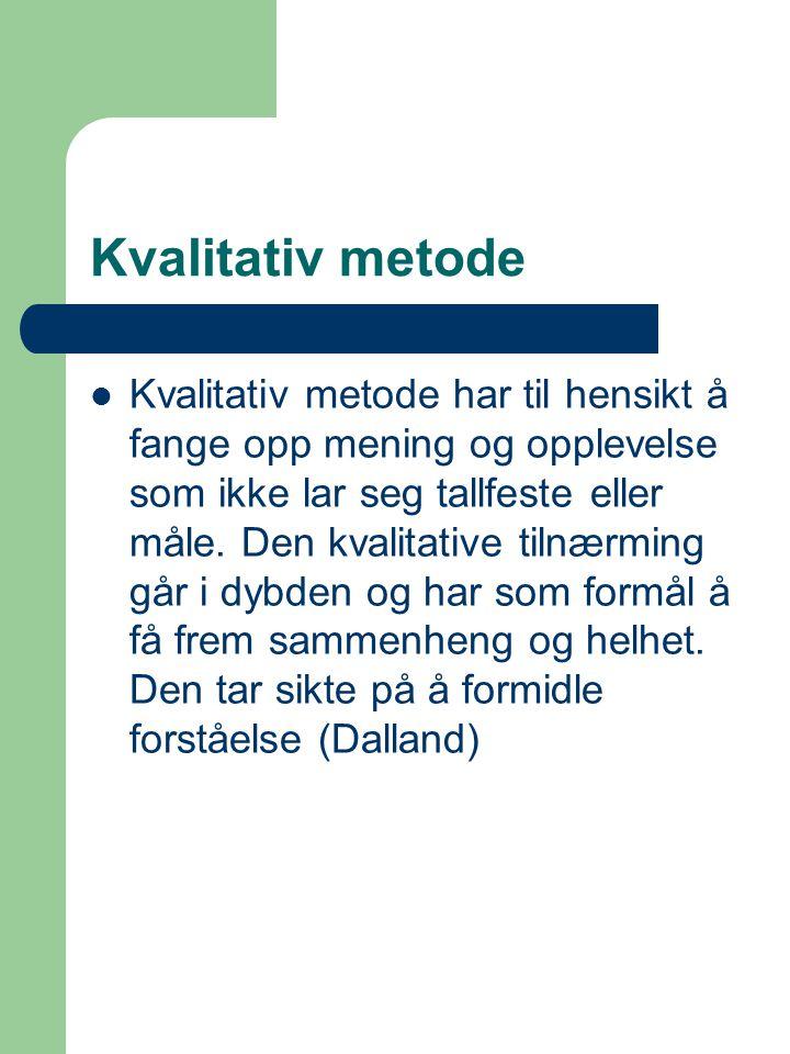 Kvalitativ metode Kvalitativ metode har til hensikt å fange opp mening og opplevelse som ikke lar seg tallfeste eller måle. Den kvalitative tilnærming