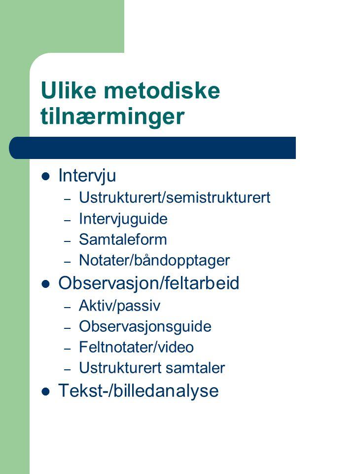 Ulike metodiske tilnærminger Intervju – Ustrukturert/semistrukturert – Intervjuguide – Samtaleform – Notater/båndopptager Observasjon/feltarbeid – Aktiv/passiv – Observasjonsguide – Feltnotater/video – Ustrukturert samtaler Tekst-/billedanalyse