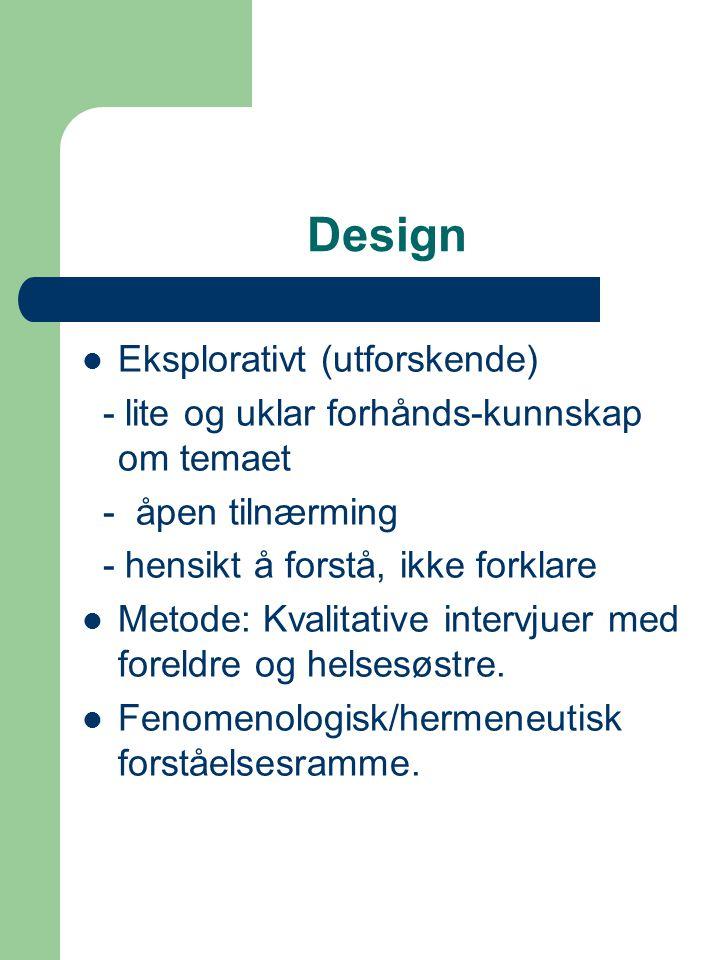 Design Eksplorativt (utforskende) - lite og uklar forhånds-kunnskap om temaet - åpen tilnærming - hensikt å forstå, ikke forklare Metode: Kvalitative intervjuer med foreldre og helsesøstre.