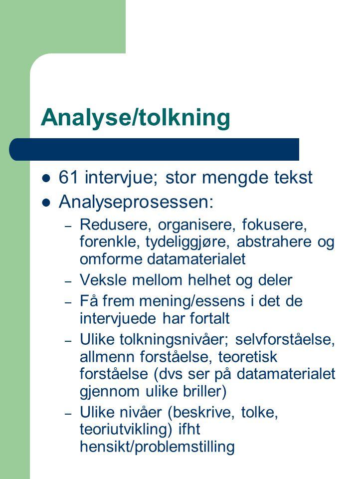 Analyse/tolkning 61 intervjue; stor mengde tekst Analyseprosessen: – Redusere, organisere, fokusere, forenkle, tydeliggjøre, abstrahere og omforme datamaterialet – Veksle mellom helhet og deler – Få frem mening/essens i det de intervjuede har fortalt – Ulike tolkningsnivåer; selvforståelse, allmenn forståelse, teoretisk forståelse (dvs ser på datamaterialet gjennom ulike briller) – Ulike nivåer (beskrive, tolke, teoriutvikling) ifht hensikt/problemstilling