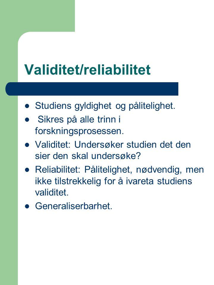 Validitet/reliabilitet Studiens gyldighet og pålitelighet. Sikres på alle trinn i forskningsprosessen. Validitet: Undersøker studien det den sier den