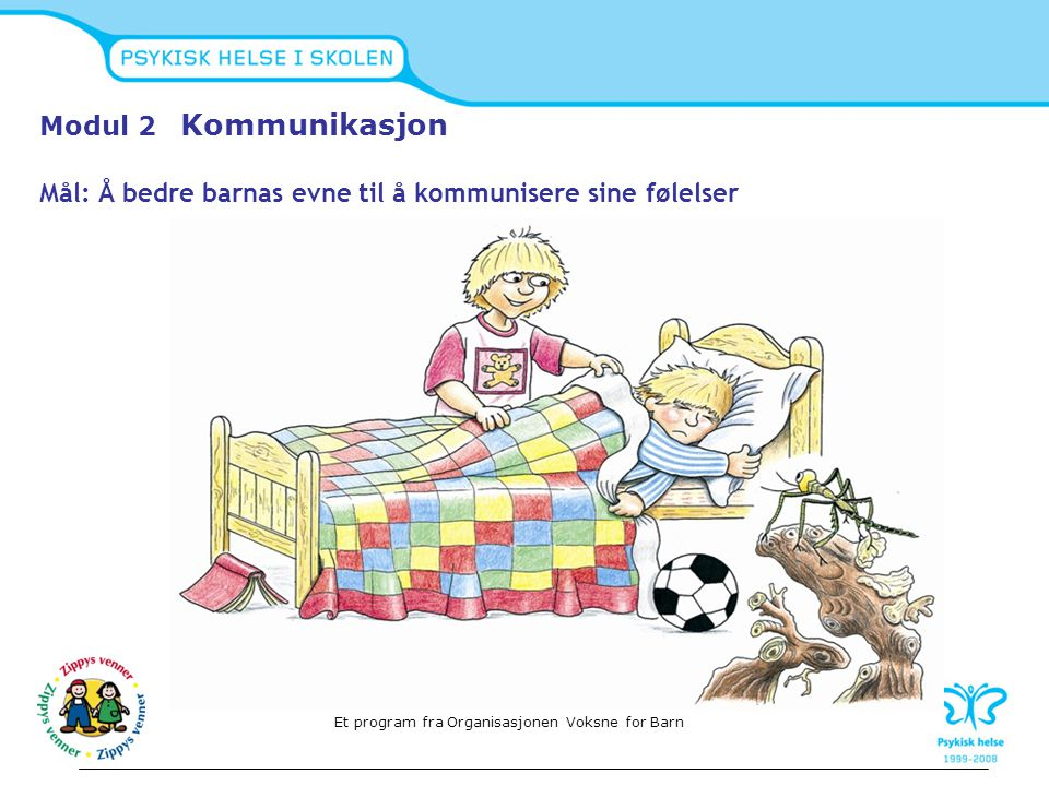 Modul 2 Kommunikasjon Mål: Å bedre barnas evne til å kommunisere sine følelser Et program fra Organisasjonen Voksne for Barn