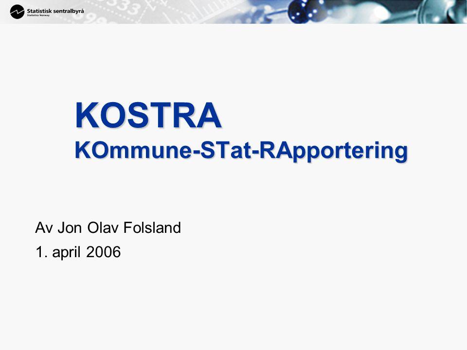 1 KOSTRA KOmmune-STat-RApportering Av Jon Olav Folsland 1. april 2006