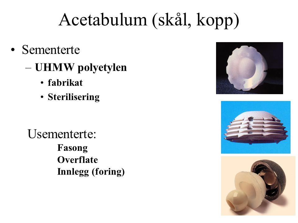 Acetabulum (skål, kopp) Sementerte –UHMW polyetylen fabrikat Sterilisering Usementerte: Fasong Overflate Innlegg (foring)