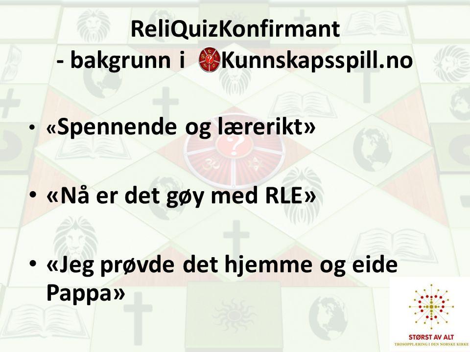 ReliQuizKonfirmant - bakgrunn i Kunnskapsspill.no « Spennende og lærerikt» «Nå er det gøy med RLE» «Jeg prøvde det hjemme og eide Pappa»
