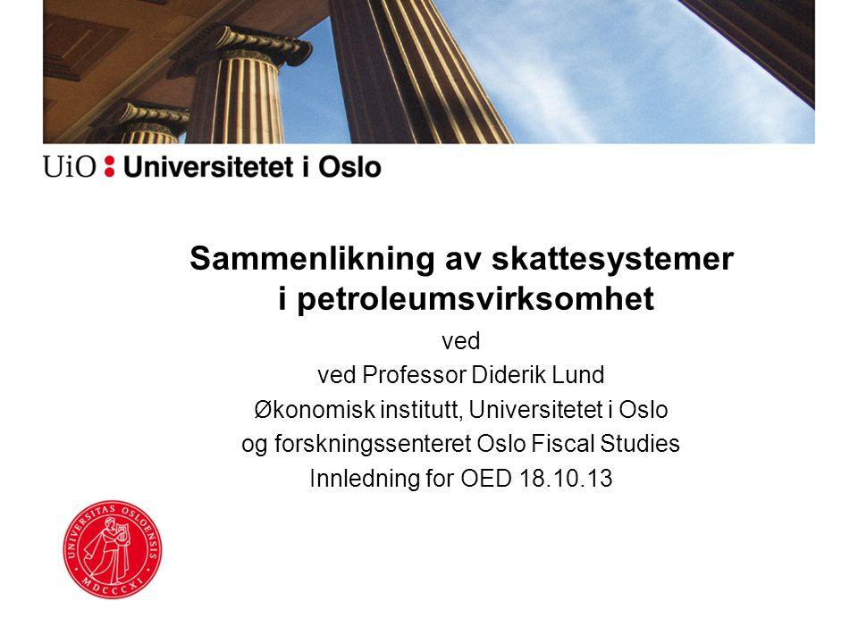 Sammenlikning av skattesystemer i petroleumsvirksomhet ved ved Professor Diderik Lund Økonomisk institutt, Universitetet i Oslo og forskningssenteret Oslo Fiscal Studies Innledning for OED 18.10.13