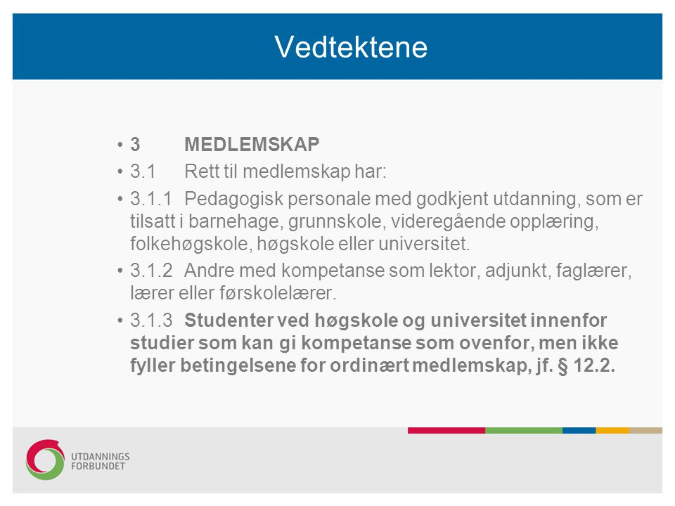 Vedtektene 3 MEDLEMSKAP 3.1Rett til medlemskap har: 3.1.1Pedagogisk personale med godkjent utdanning, som er tilsatt i barnehage, grunnskole, videregående opplæring, folkehøgskole, høgskole eller universitet.