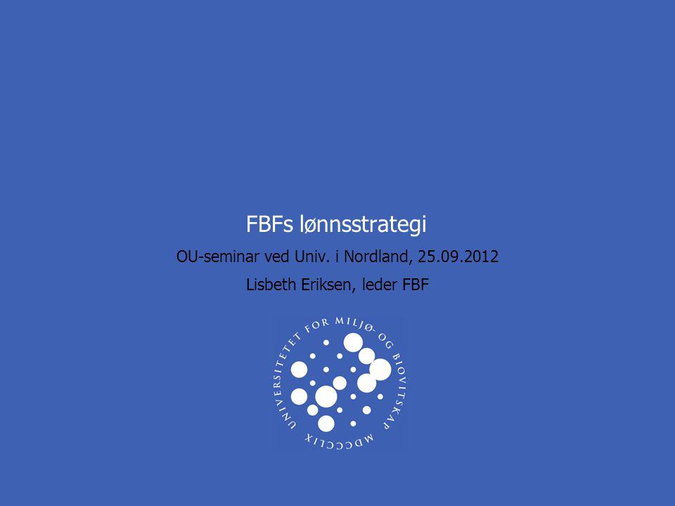 FBFs lønnsstrategi OU-seminar ved Univ. i Nordland, 25.09.2012 Lisbeth Eriksen, leder FBF
