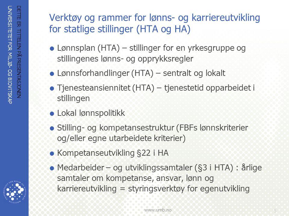 UNIVERSITETET FOR MILJØ- OG BIOVITSKAP www.umb.no Verktøy og rammer for lønns- og karriereutvikling for statlige stillinger (HTA og HA)  Lønnsplan (HTA) – stillinger for en yrkesgruppe og stillingenes lønns- og opprykksregler  Lønnsforhandlinger (HTA) – sentralt og lokalt  Tjenesteansiennitet (HTA) – tjenestetid opparbeidet i stillingen  Lokal lønnspolitikk  Stilling- og kompetansestruktur (FBFs lønnskriterier og/eller egne utarbeidete kriterier)  Kompetanseutvikling §22 i HA  Medarbeider – og utviklingssamtaler (§3 i HTA) : årlige samtaler om kompetanse, ansvar, lønn og karriereutvikling = styringsverktøy for egenutvikling DETTE ER TITTELEN PÅ PRESENTASJONEN 5