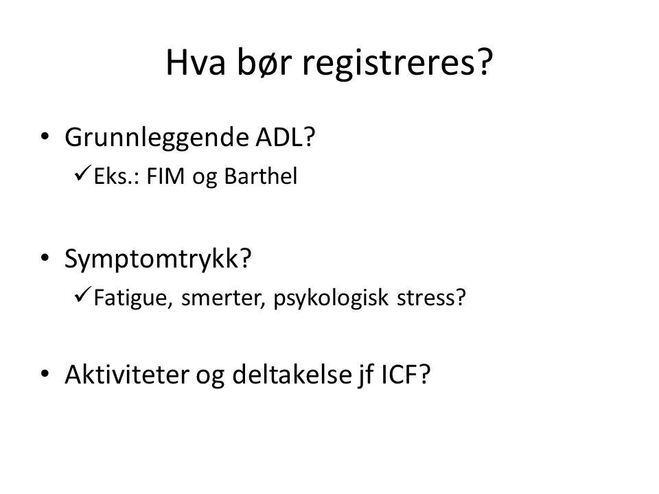 Hva bør registreres.Grunnleggende ADL. Eks.: FIM og Barthel Symptomtrykk.