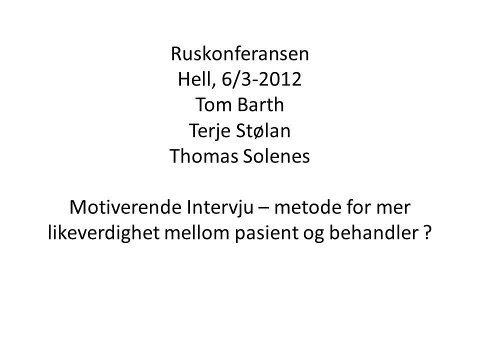 Ruskonferansen Hell, 6/3-2012 Tom Barth Terje Stølan Thomas Solenes Motiverende Intervju – metode for mer likeverdighet mellom pasient og behandler ?