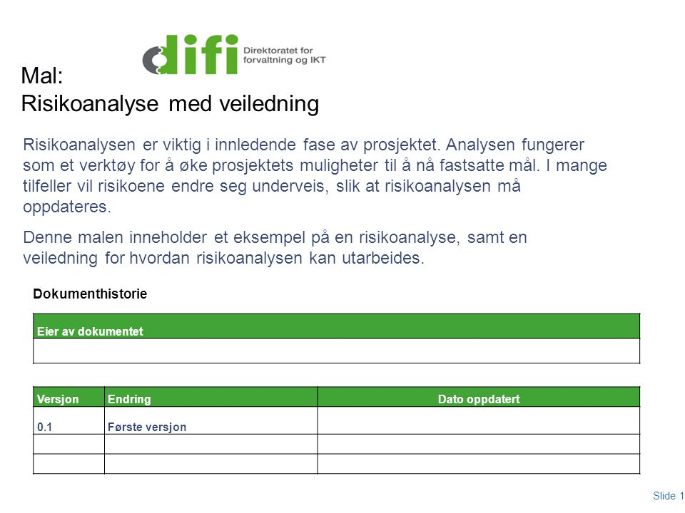 Mal: Risikoanalyse med veiledning Slide 1 Dokumenthistorie Risikoanalysen er viktig i innledende fase av prosjektet. Analysen fungerer som et verktøy