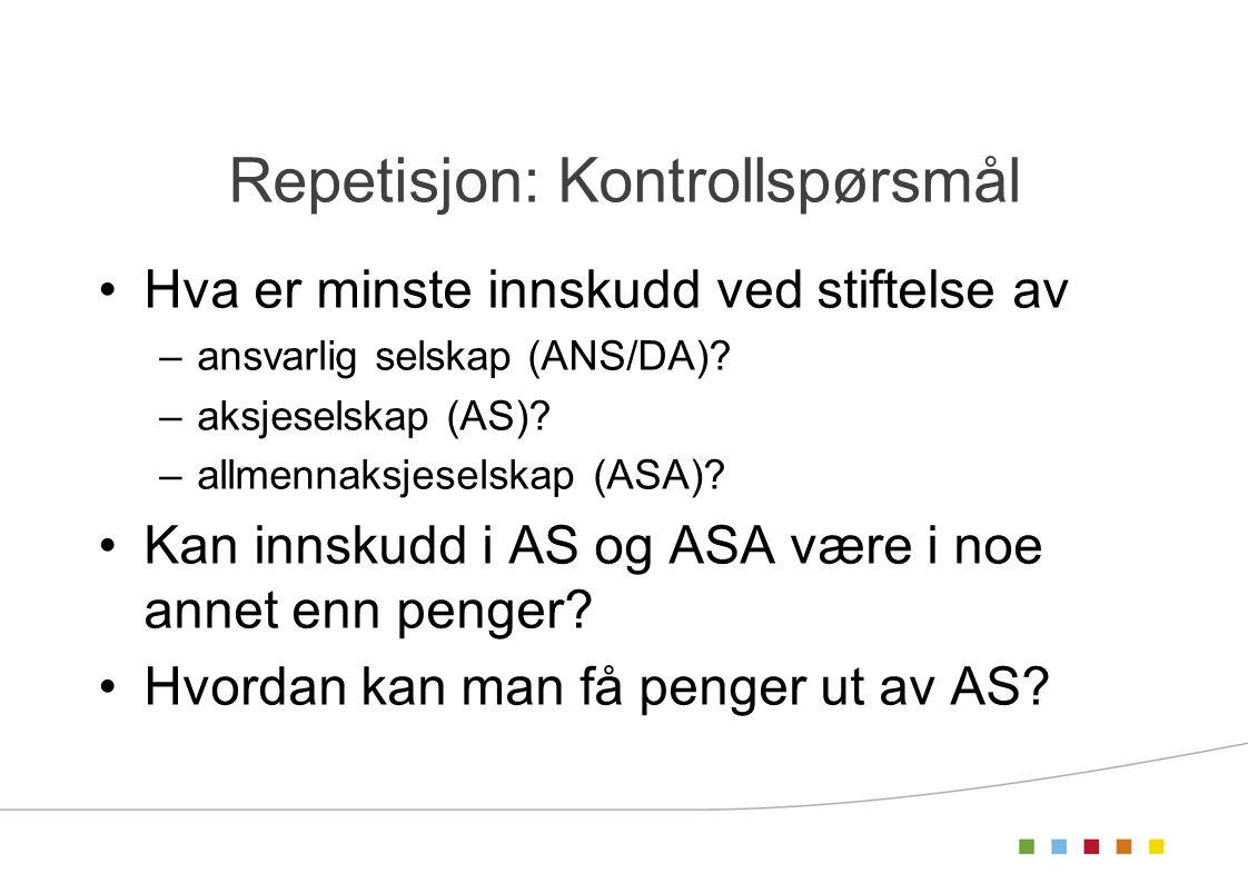 Repetisjon: Kontrollspørsmål Hva er minste innskudd ved stiftelse av –ansvarlig selskap (ANS/DA)? –aksjeselskap (AS)? –allmennaksjeselskap (ASA)? Kan