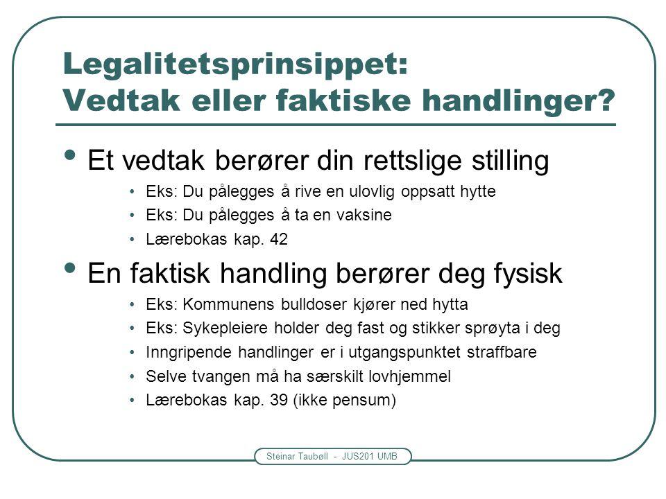 Steinar Taubøll - JUS201 UMB Legalitetsprinsippet: Vedtak eller faktiske handlinger? Et vedtak berører din rettslige stilling Eks: Du pålegges å rive