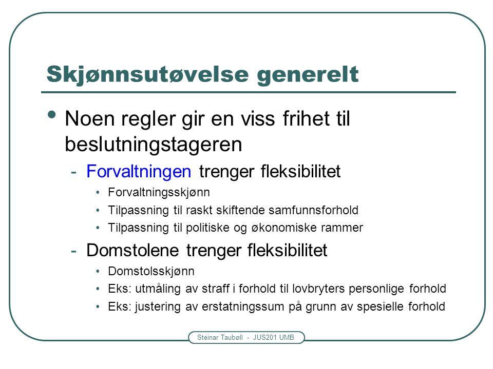 Steinar Taubøll - JUS201 UMB Skjønnsutøvelse generelt Noen regler gir en viss frihet til beslutningstageren -Forvaltningen trenger fleksibilitet Forva