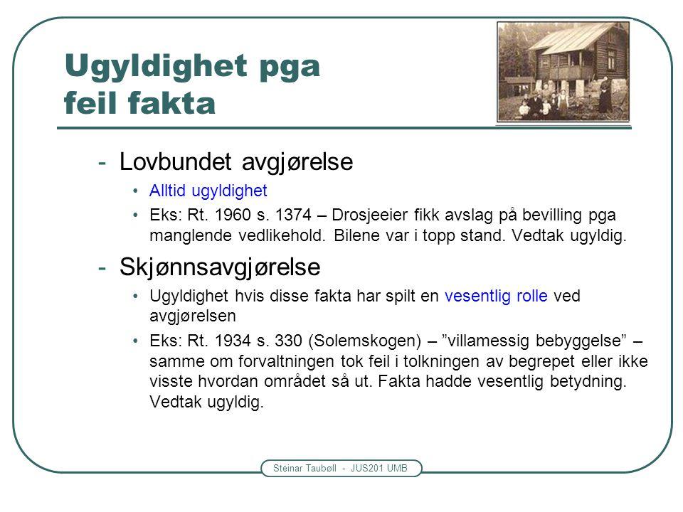 Steinar Taubøll - JUS201 UMB Ugyldighet pga feil fakta -Lovbundet avgjørelse Alltid ugyldighet Eks: Rt. 1960 s. 1374 – Drosjeeier fikk avslag på bevil