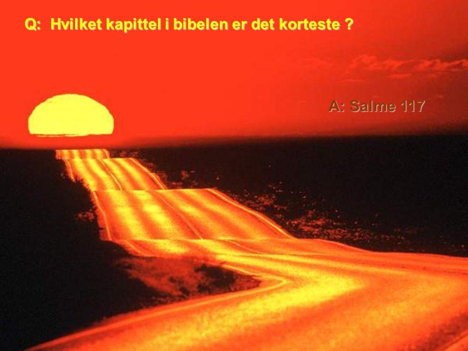 Q: Hvilket kapittel i bibelen er det korteste A: Salme 117
