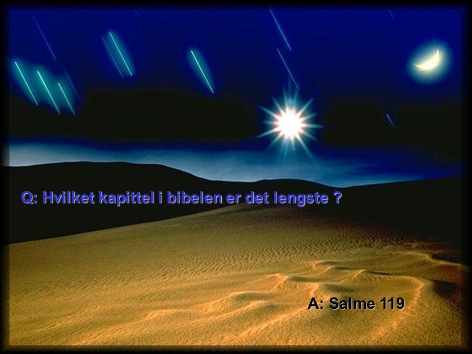 Q: Hvilket kapittel i bibelen er det lengste ? A: Salme 119