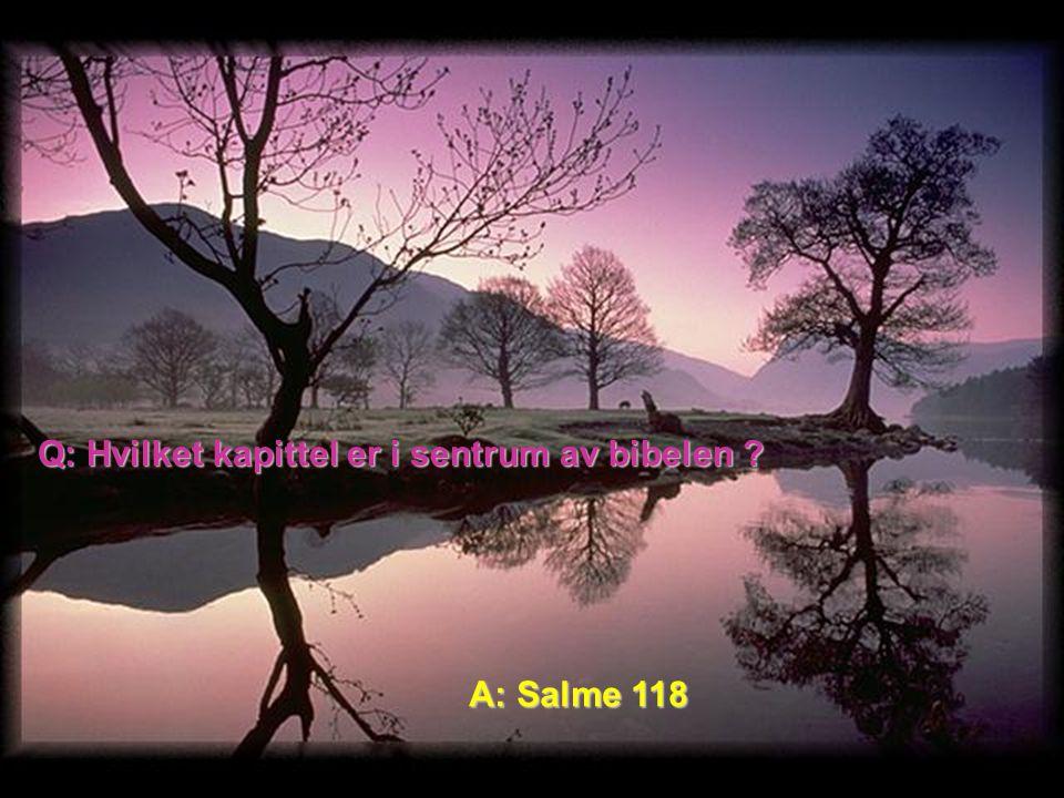 Q: Hvilket kapittel er i sentrum av bibelen A: Salme 118