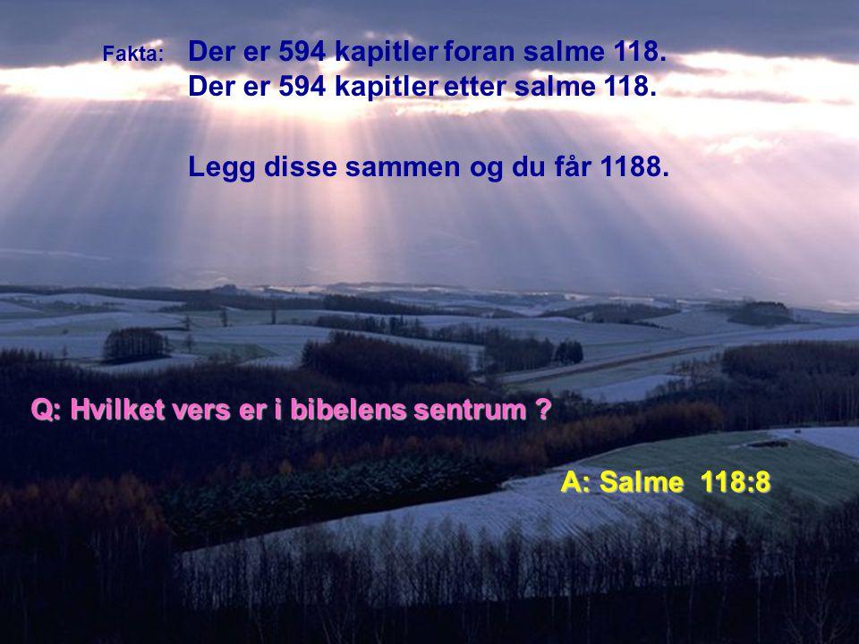 Fakta: Der er 594 kapitler foran salme 118. Der er 594 kapitler etter salme 118. Legg disse sammen og du får 1188. Q: Hvilket vers er i bibelens sentr