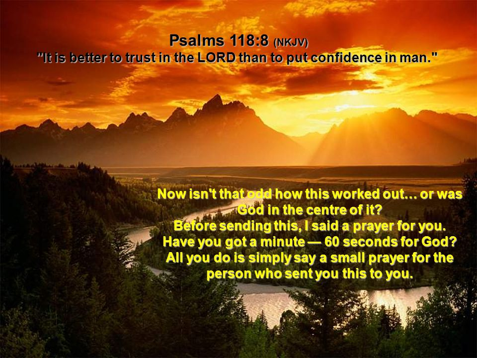 Psalms 118:8 (NKJV) It is better to trust in the LORD than to put confidence in man. Now isn t that odd how this worked out… or was God in the centre of it.