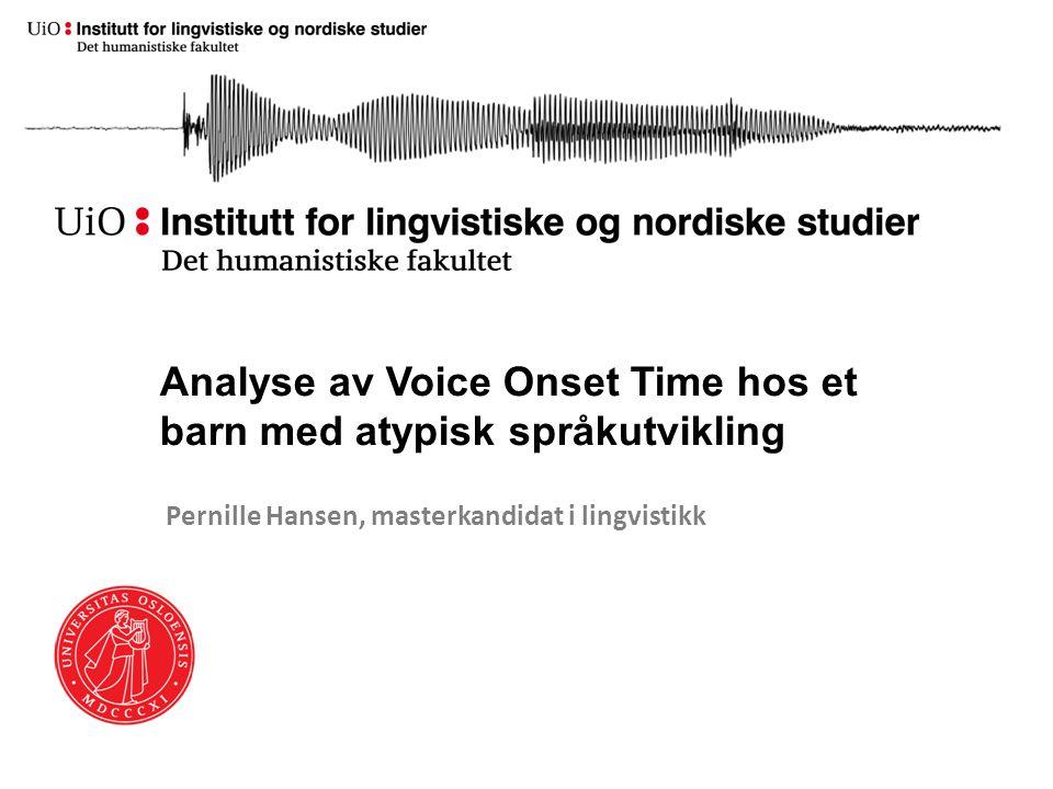 Analyse av Voice Onset Time hos et barn med atypisk språkutvikling Pernille Hansen, masterkandidat i lingvistikk